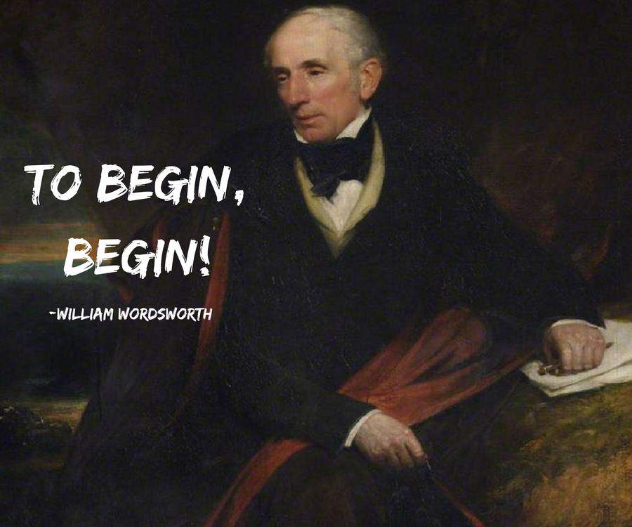 William Wordsworth- To begin, begin!